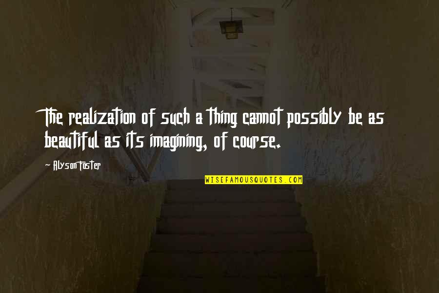 Mafi Wafa Quotes By Alyson Foster: The realization of such a thing cannot possibly