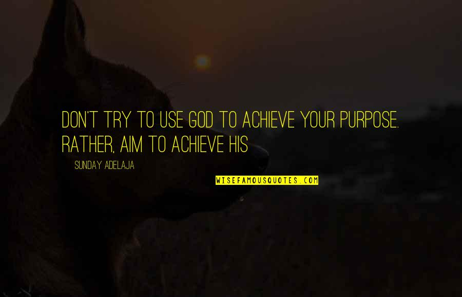 Mafi Wafa Quotes By Sunday Adelaja: Don't try to use God to achieve your