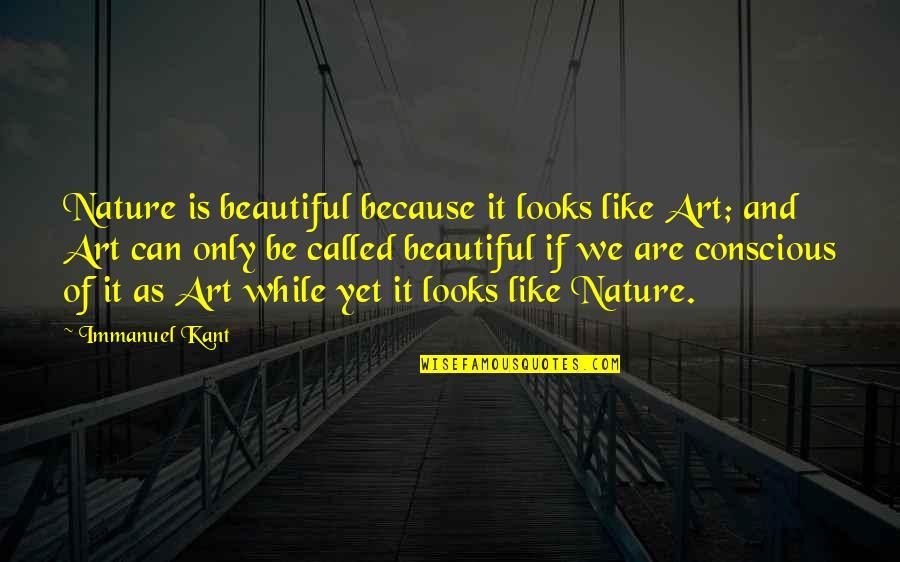 Magaling Ka Lang Pag May Kailangan Quotes By Immanuel Kant: Nature is beautiful because it looks like Art;