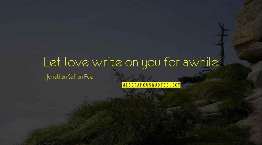 Magaling Ka Lang Pag May Kailangan Quotes By Jonathan Safran Foer: Let love write on you for awhile.