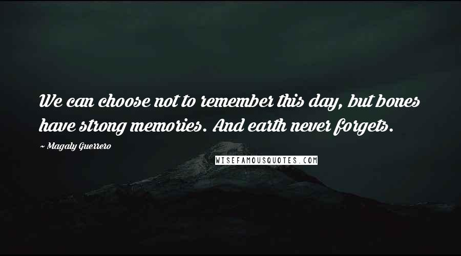 Magaly Guerrero quotes: We can choose not to remember this day, but bones have strong memories. And earth never forgets.