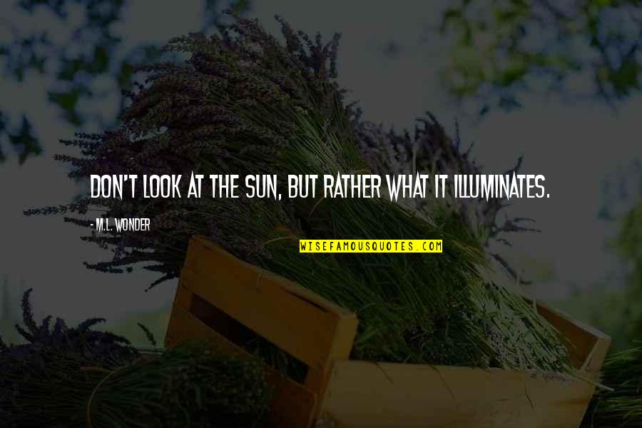 Magandang Umaga Quotes By M.L. Wonder: Don't look at the sun, but rather what