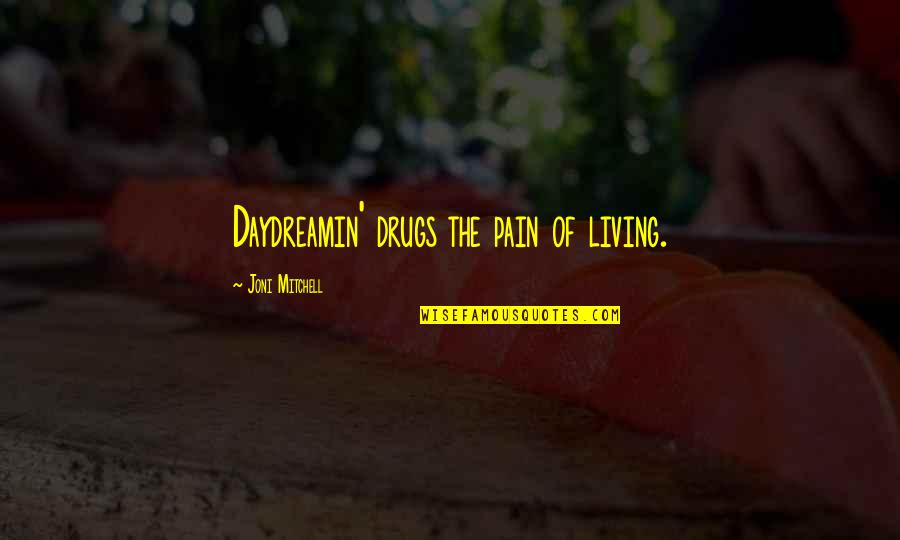 Magazine Spread Quotes By Joni Mitchell: Daydreamin' drugs the pain of living.