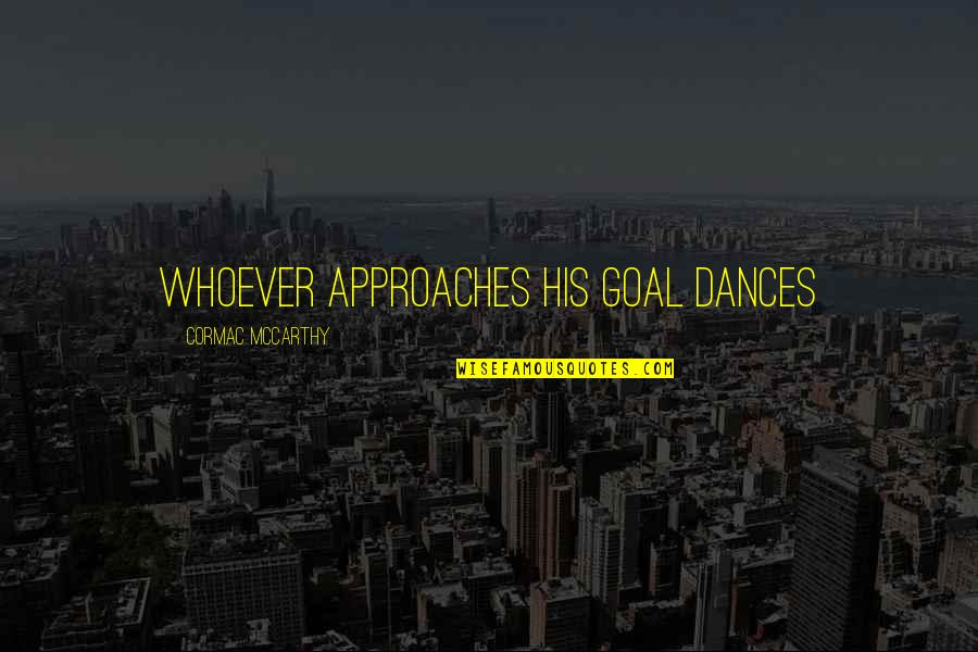 Magbayad Ka Ng Utang Quotes By Cormac McCarthy: whoever approaches his goal dances