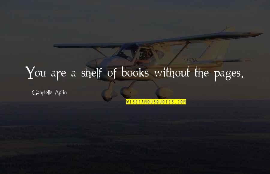 Magbayad Ka Ng Utang Quotes By Gabrielle Aplin: You are a shelf of books without the