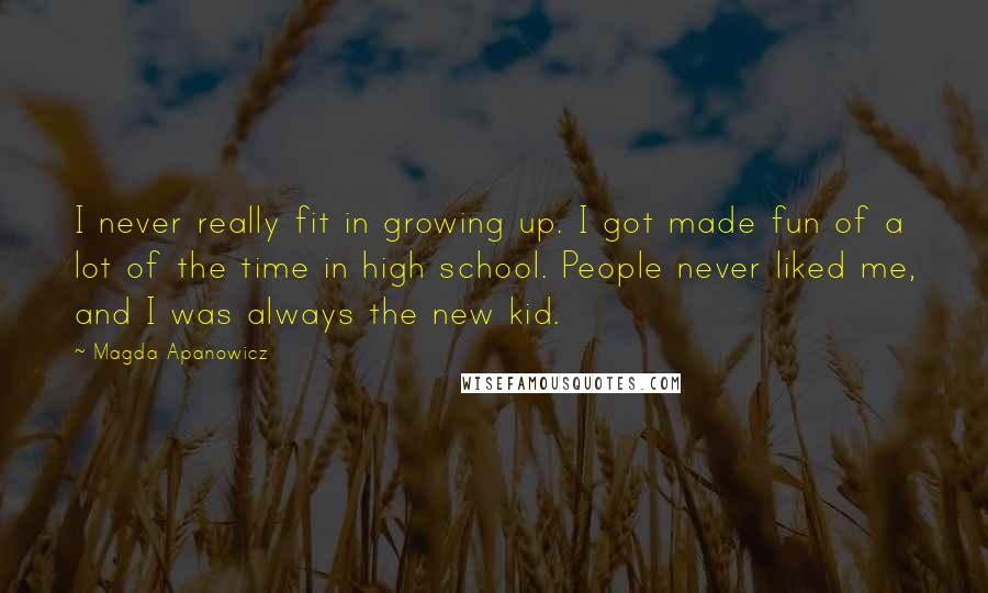 Magda Apanowicz quotes: I never really fit in growing up. I got made fun of a lot of the time in high school. People never liked me, and I was always the new