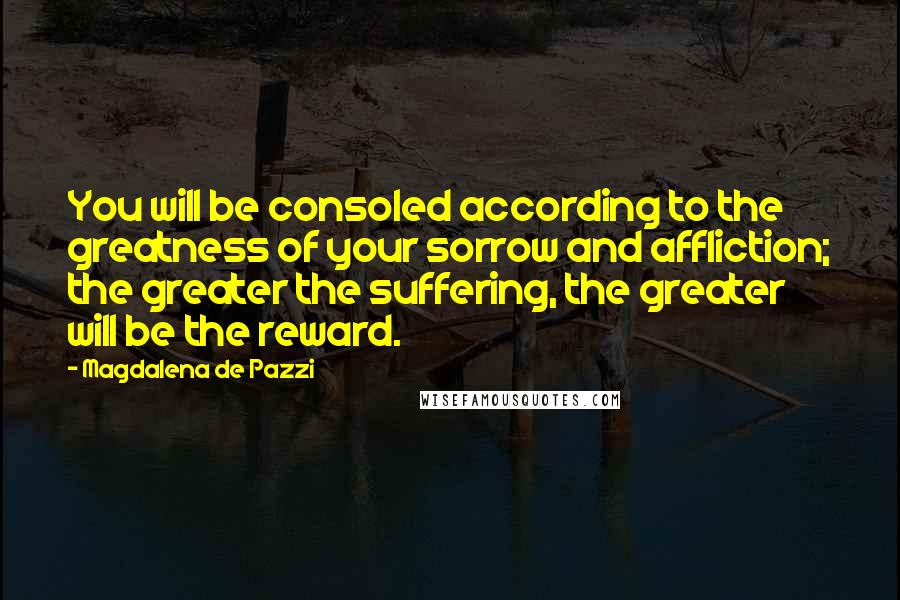 Magdalena De Pazzi quotes: You will be consoled according to the greatness of your sorrow and affliction; the greater the suffering, the greater will be the reward.