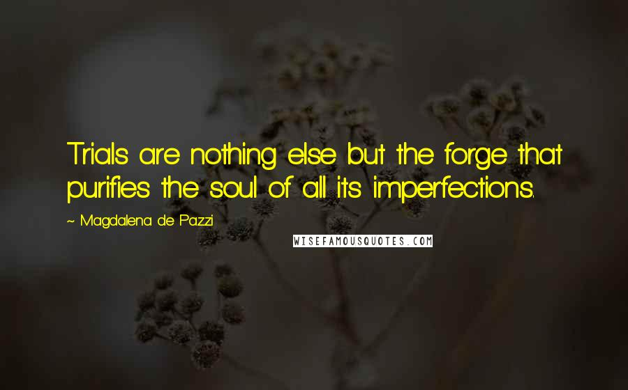 Magdalena De Pazzi quotes: Trials are nothing else but the forge that purifies the soul of all its imperfections.