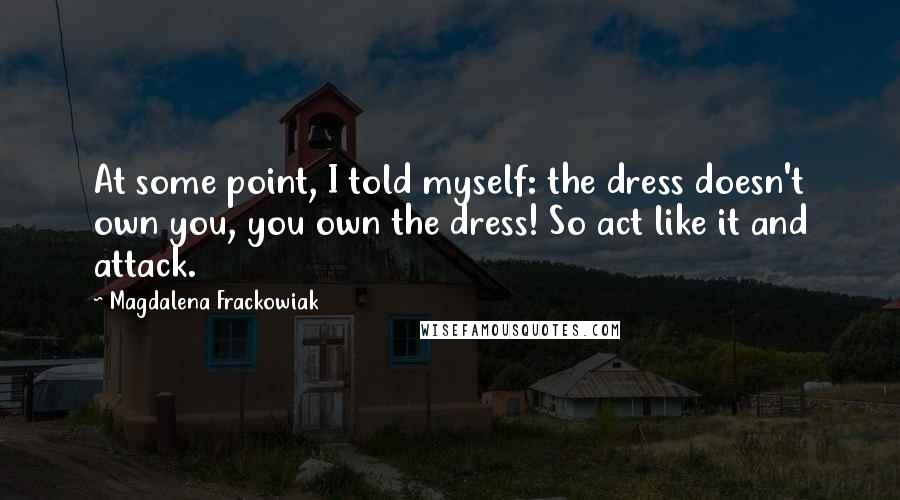 Magdalena Frackowiak quotes: At some point, I told myself: the dress doesn't own you, you own the dress! So act like it and attack.