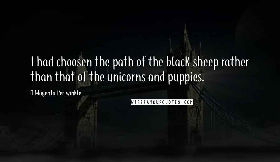 Magenta Periwinkle quotes: I had choosen the path of the black sheep rather than that of the unicorns and puppies.