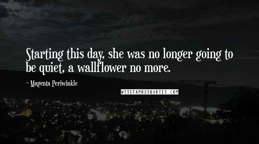 Magenta Periwinkle quotes: Starting this day, she was no longer going to be quiet, a wallflower no more.