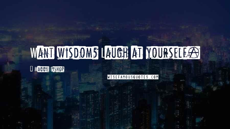 Maggie Bishop quotes: Want wisdom? Laugh at yourself.