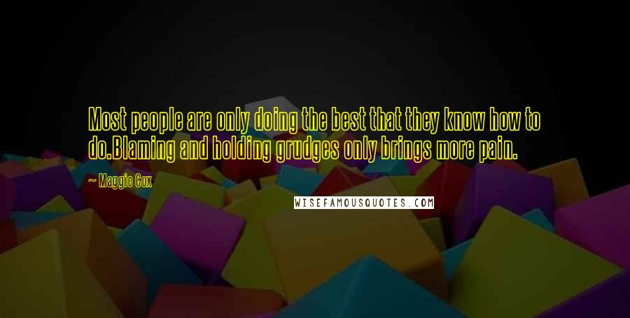 Maggie Cox quotes: Most people are only doing the best that they know how to do.Blaming and holding grudges only brings more pain.