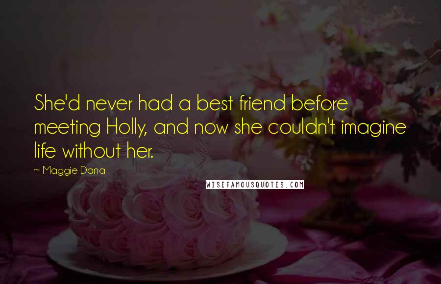 Maggie Dana quotes: She'd never had a best friend before meeting Holly, and now she couldn't imagine life without her.