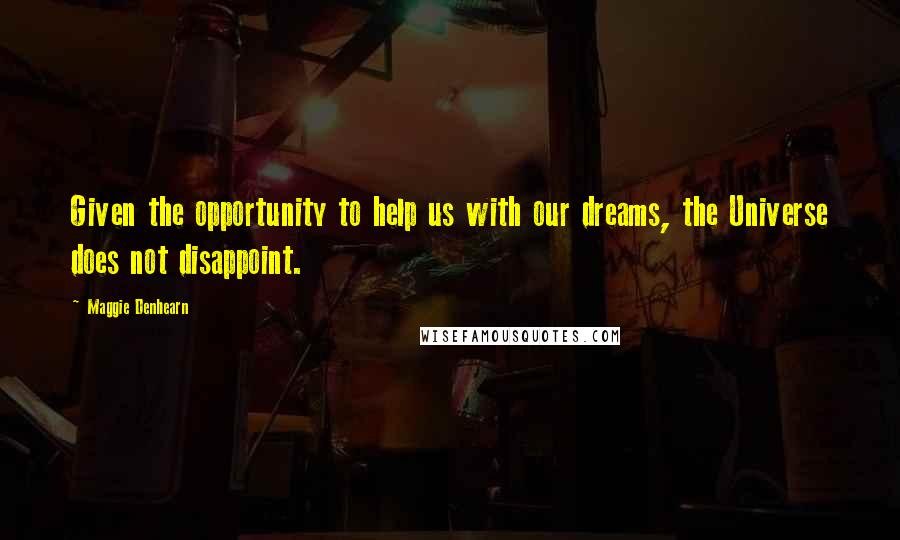 Maggie Denhearn quotes: Given the opportunity to help us with our dreams, the Universe does not disappoint.