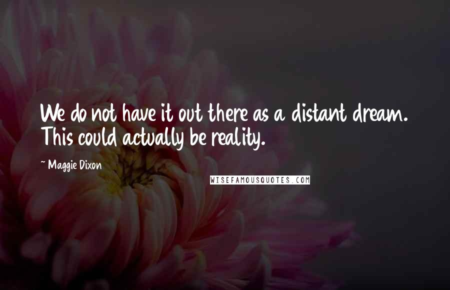 Maggie Dixon quotes: We do not have it out there as a distant dream. This could actually be reality.