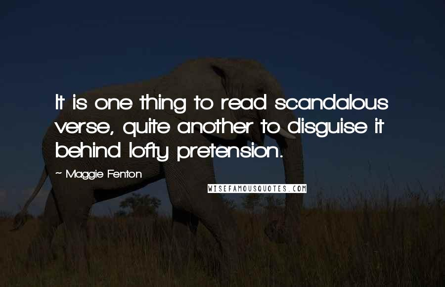 Maggie Fenton quotes: It is one thing to read scandalous verse, quite another to disguise it behind lofty pretension.