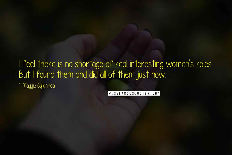 Maggie Gyllenhaal quotes: I feel there is no shortage of real interesting women's roles. But I found them and did all of them just now.