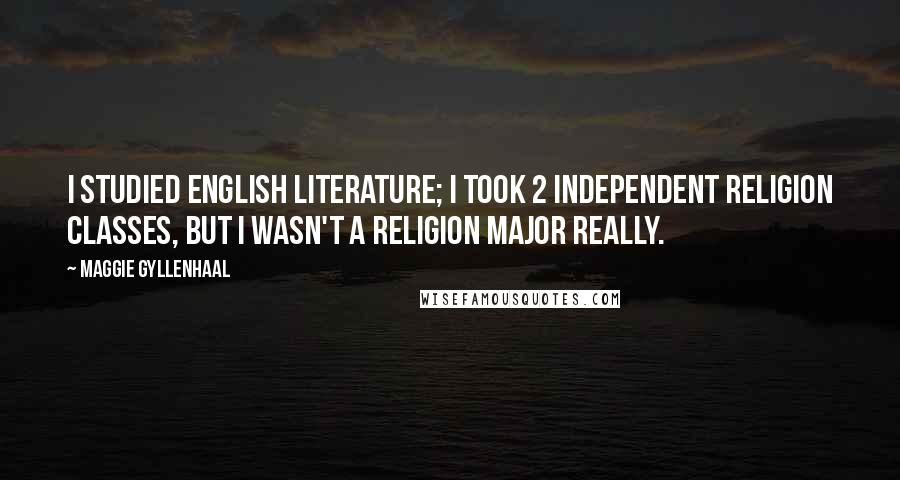 Maggie Gyllenhaal quotes: I studied English literature; I took 2 independent religion classes, but I wasn't a religion major really.