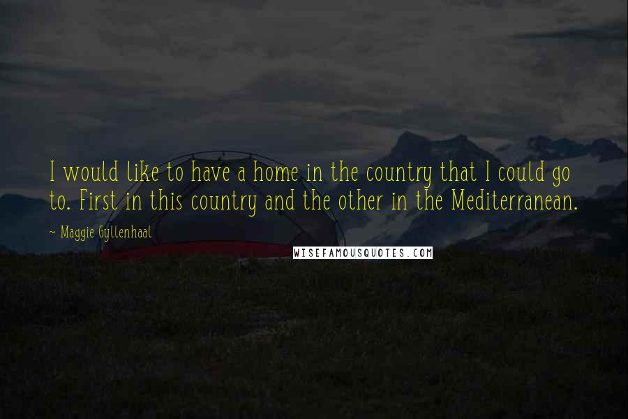 Maggie Gyllenhaal quotes: I would like to have a home in the country that I could go to. First in this country and the other in the Mediterranean.