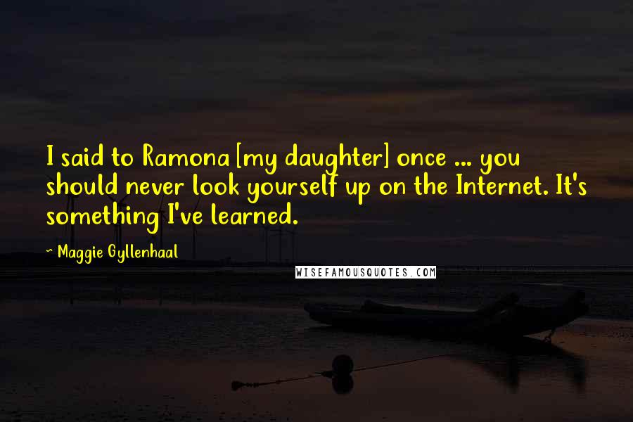 Maggie Gyllenhaal quotes: I said to Ramona [my daughter] once ... you should never look yourself up on the Internet. It's something I've learned.