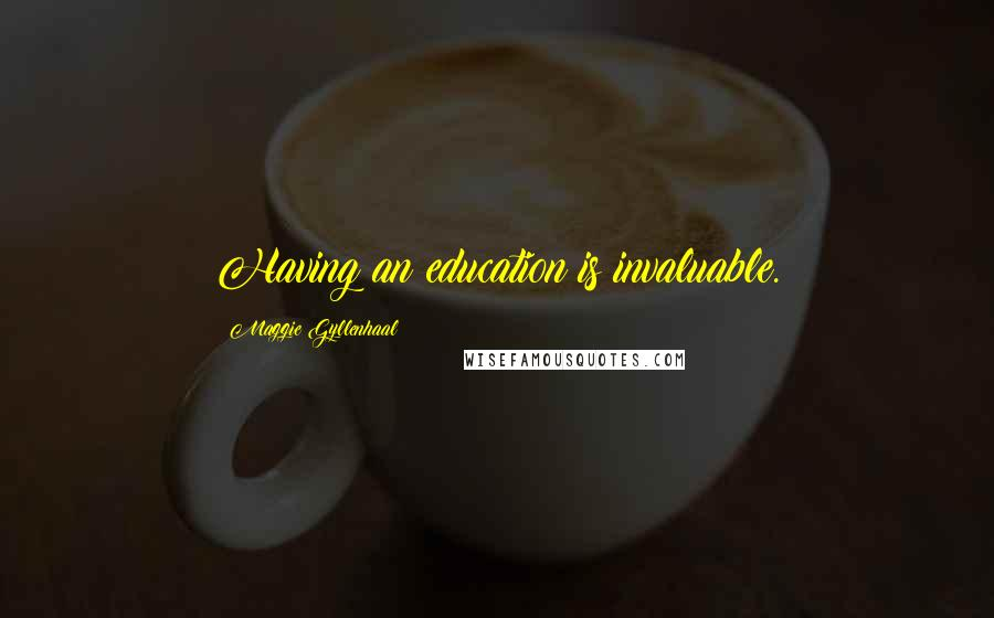 Maggie Gyllenhaal quotes: Having an education is invaluable.