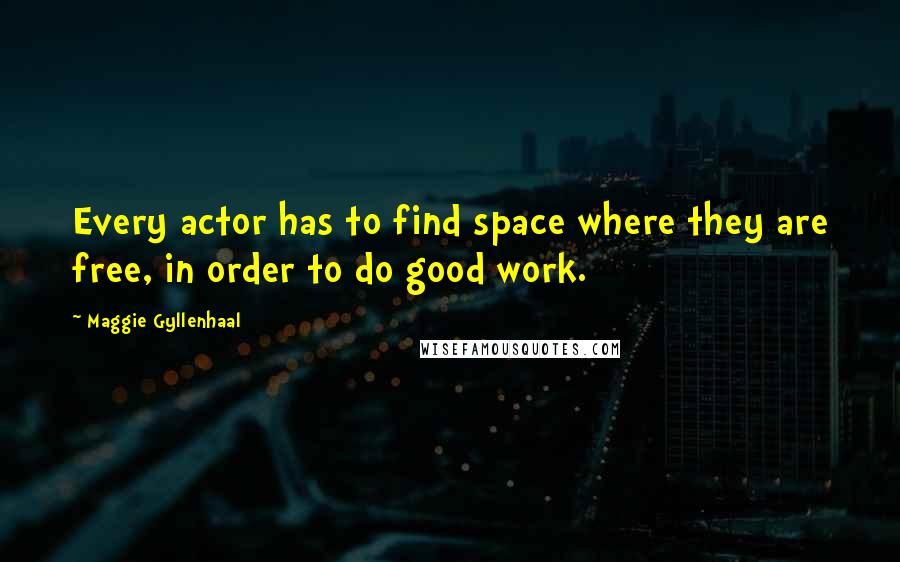 Maggie Gyllenhaal quotes: Every actor has to find space where they are free, in order to do good work.