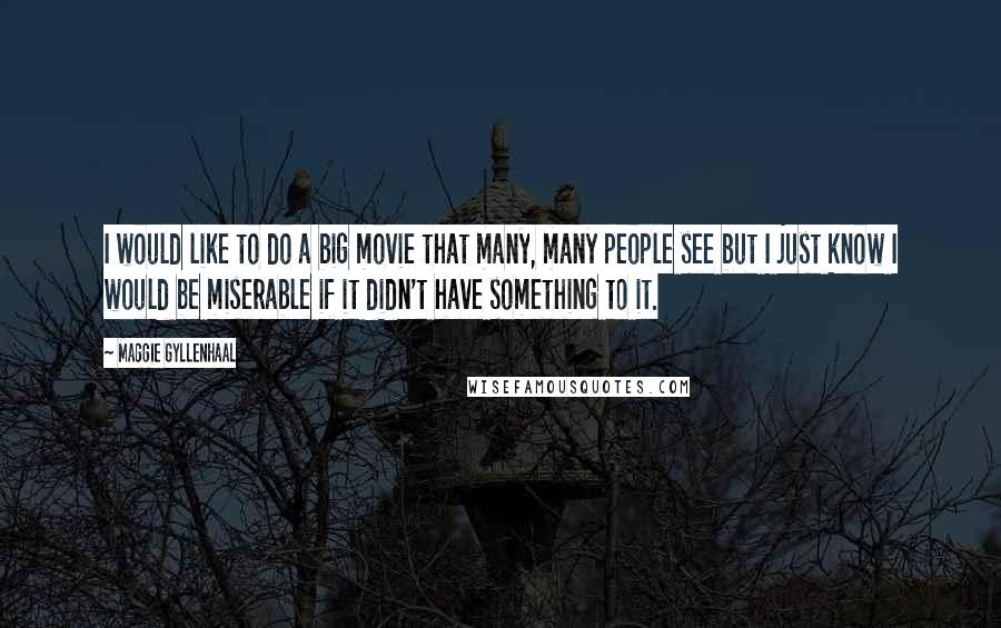 Maggie Gyllenhaal quotes: I would like to do a big movie that many, many people see but I just know I would be miserable if it didn't have something to it.