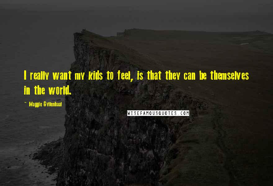 Maggie Gyllenhaal quotes: I really want my kids to feel, is that they can be themselves in the world.