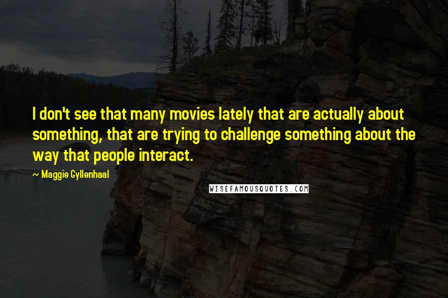 Maggie Gyllenhaal quotes: I don't see that many movies lately that are actually about something, that are trying to challenge something about the way that people interact.