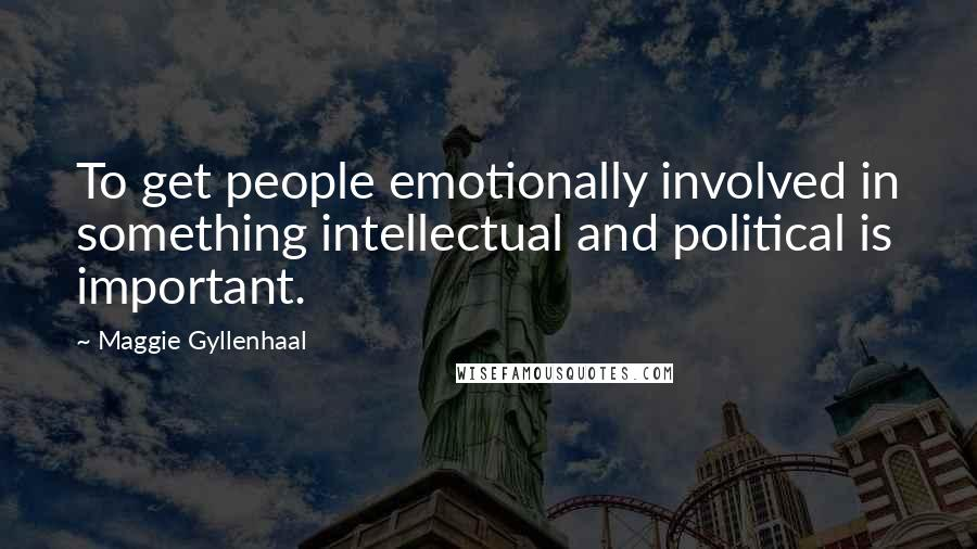 Maggie Gyllenhaal quotes: To get people emotionally involved in something intellectual and political is important.