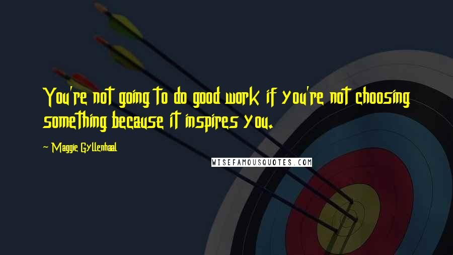Maggie Gyllenhaal quotes: You're not going to do good work if you're not choosing something because it inspires you.
