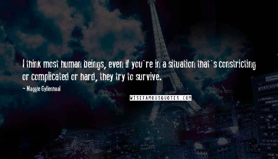 Maggie Gyllenhaal quotes: I think most human beings, even if you're in a situation that's constricting or complicated or hard, they try to survive.