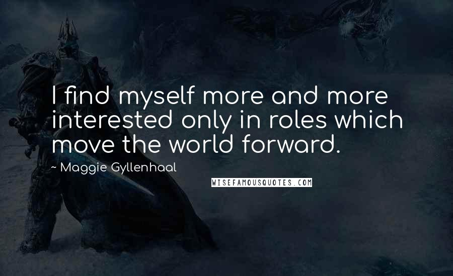Maggie Gyllenhaal quotes: I find myself more and more interested only in roles which move the world forward.