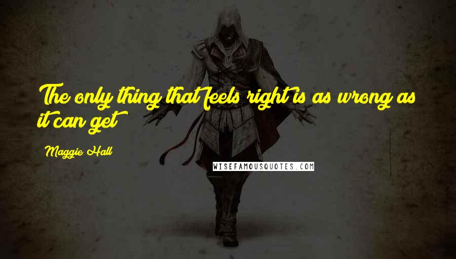 Maggie Hall quotes: The only thing that feels right is as wrong as it can get