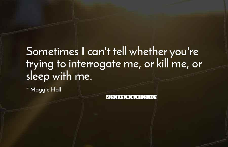 Maggie Hall quotes: Sometimes I can't tell whether you're trying to interrogate me, or kill me, or sleep with me.