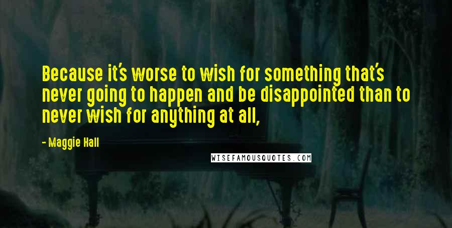 Maggie Hall quotes: Because it's worse to wish for something that's never going to happen and be disappointed than to never wish for anything at all,