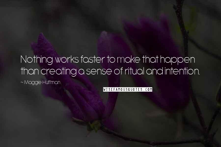 Maggie Huffman quotes: Nothing works faster to make that happen than creating a sense of ritual and intention.