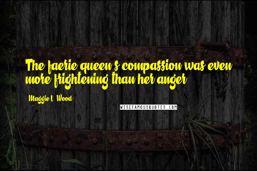 Maggie L. Wood quotes: The faerie queen's compassion was even more frightening than her anger.