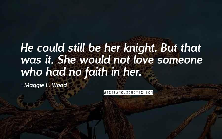 Maggie L. Wood quotes: He could still be her knight. But that was it. She would not love someone who had no faith in her.