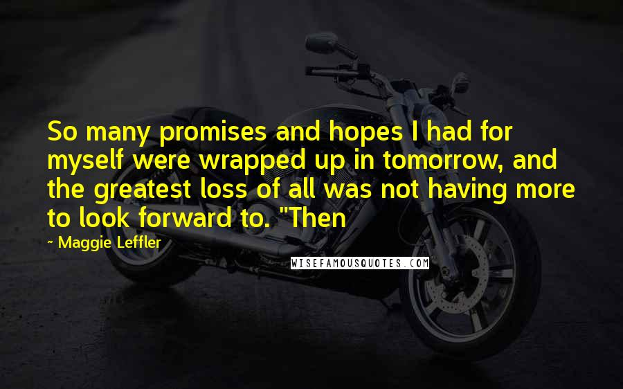 "Maggie Leffler quotes: So many promises and hopes I had for myself were wrapped up in tomorrow, and the greatest loss of all was not having more to look forward to. ""Then"