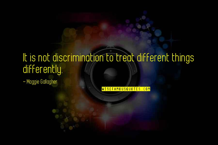 Maggie O'connell Quotes By Maggie Gallagher: It is not discrimination to treat different things