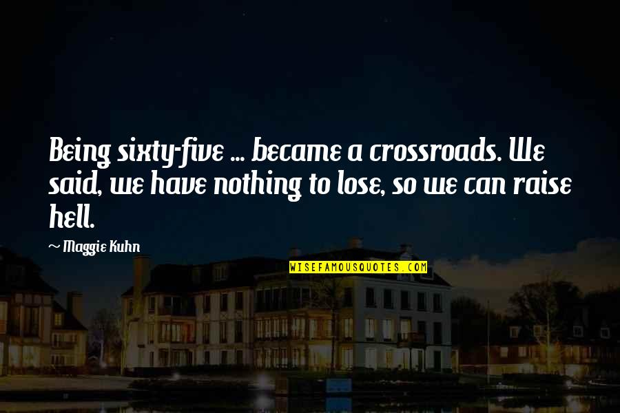 Maggie O'connell Quotes By Maggie Kuhn: Being sixty-five ... became a crossroads. We said,