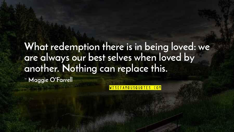 Maggie O'connell Quotes By Maggie O'Farrell: What redemption there is in being loved: we