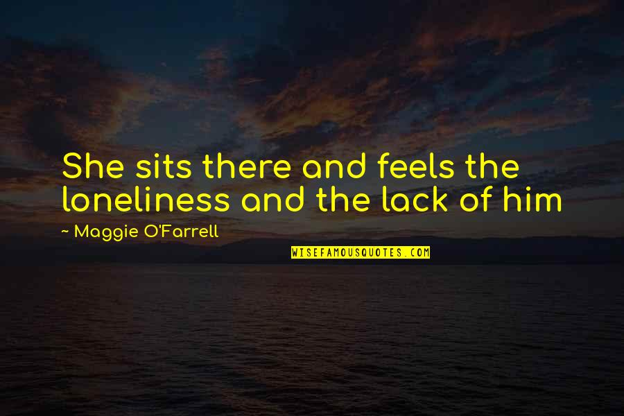 Maggie O'connell Quotes By Maggie O'Farrell: She sits there and feels the loneliness and