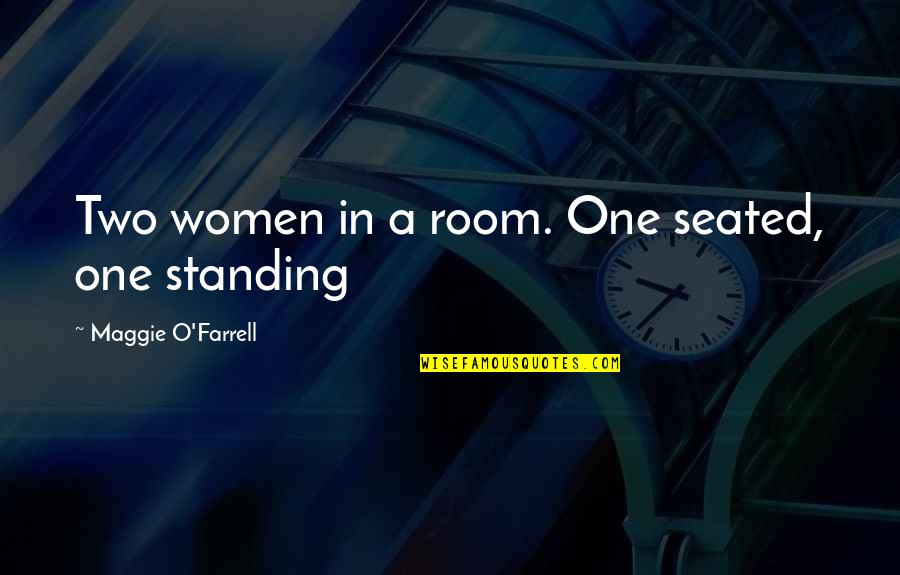 Maggie O'connell Quotes By Maggie O'Farrell: Two women in a room. One seated, one