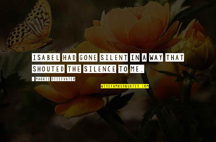 Maggie O'connell Quotes By Maggie Stiefvater: Isabel had gone silent in a way that