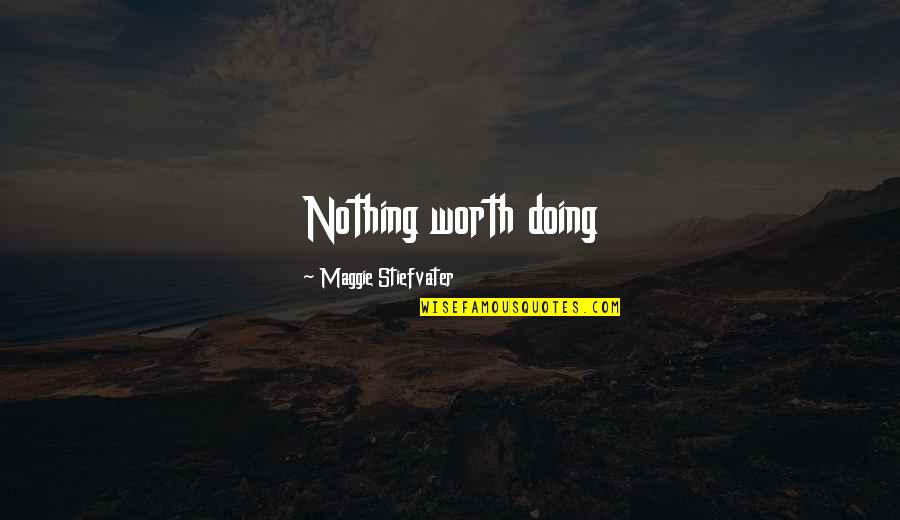 Maggie O'connell Quotes By Maggie Stiefvater: Nothing worth doing