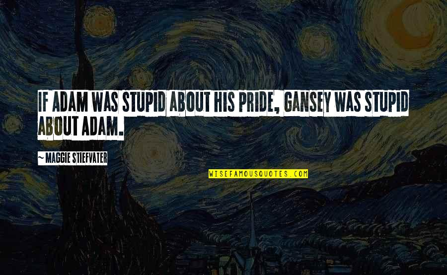 Maggie O'connell Quotes By Maggie Stiefvater: If Adam was stupid about his pride, Gansey