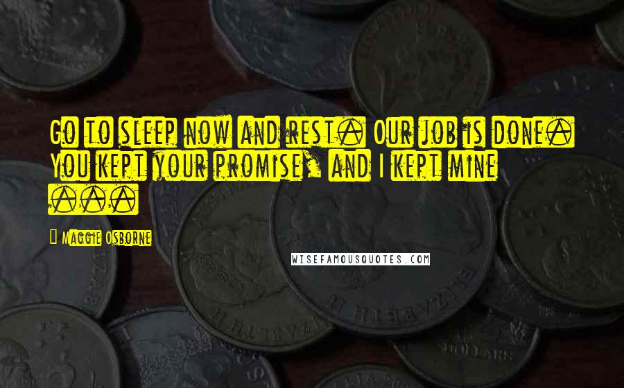 Maggie Osborne quotes: Go to sleep now and rest. Our job is done. You kept your promise, and I kept mine ...
